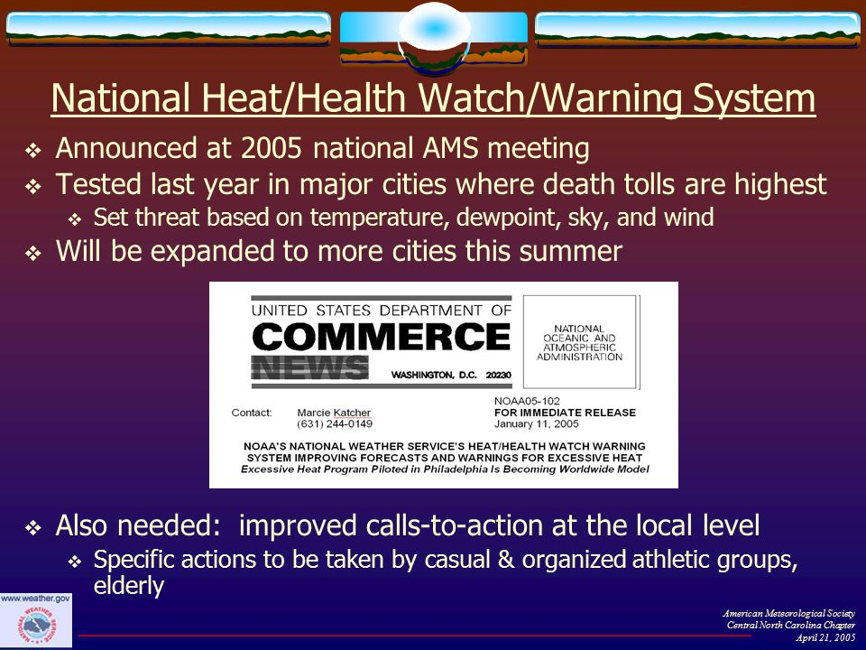 National Heat/Health Watch/Warning System  Announced at 2005 national AMS meeting  Tested last year in major cities where death tolls are highest  Set threat based on temperature, dewpoint, sky, and wind  Will be expanded to more cities this summer American Meteorological Society Central North Carolina Chapter April 21, 2005  Also needed: improved calls-to-action at the local level  Specific actions to be taken by casual & organized athletic groups, elderly
