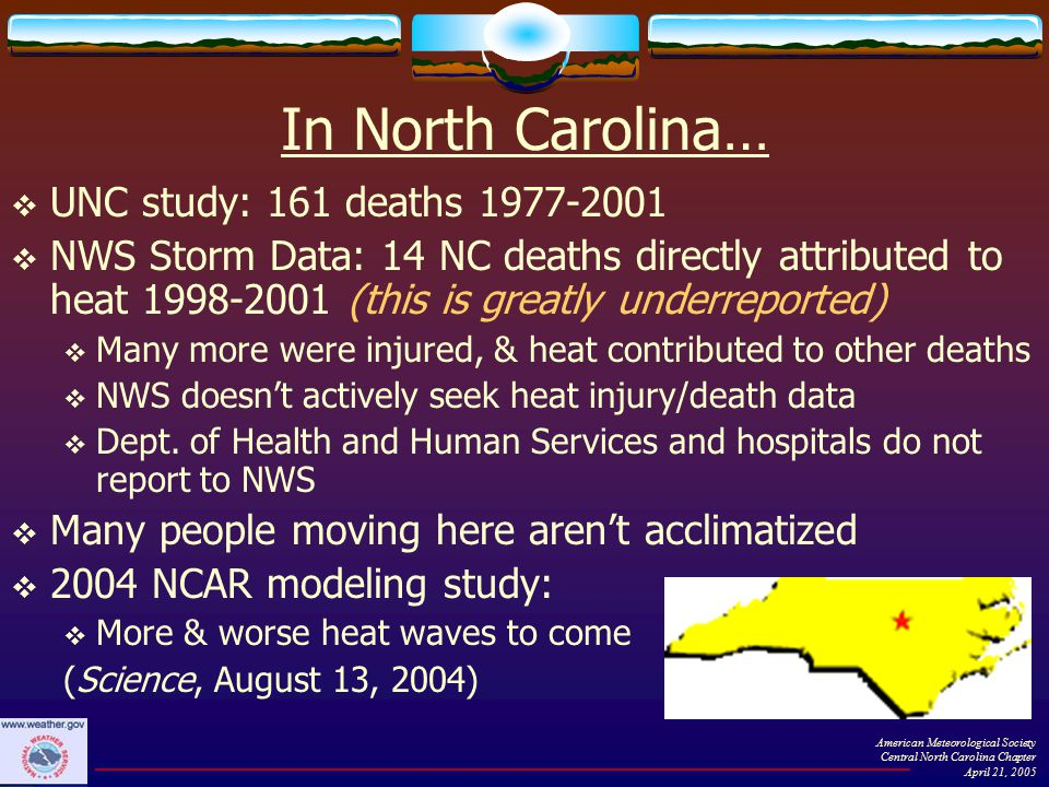In North Carolina…  UNC study: 161 deaths 1977-2001  NWS Storm Data: 14 NC deaths directly attributed to heat 1998-2001 (this is greatly underreported)  Many more were injured, & heat contributed to other deaths  NWS doesn't actively seek heat injury/death data  Dept.
