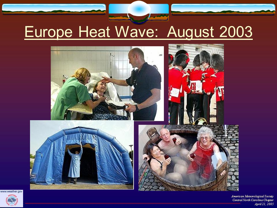 Latest public education efforts  WFO Raleigh distributed information packets to 140 high schools across central NC  Locally-produced color posters  Locally-produced pamphlets  Talking points  Declaration of Heat Awareness Day in central NC  Heat-related experiments for younger children  Local web site developed  www.erh.noaa.gov/rah/heat/ www.erh.noaa.gov/rah/heat/  Includes 3-hourly HI forecasts & longer range outlooks American Meteorological Society Central North Carolina Chapter April 21, 2005  Summer 2004: NWS Raleigh partnered with the North Carolina High School Athletic Association on awareness campaign