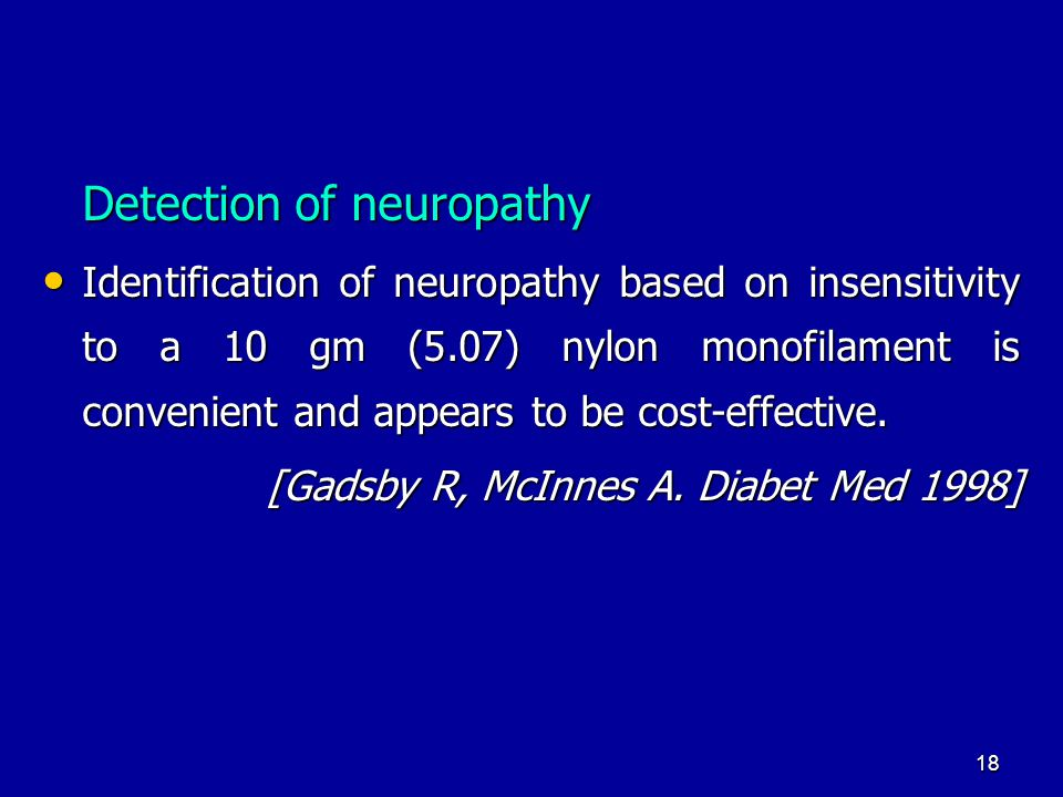 18 Detection of neuropathy Identification of neuropathy based on insensitivity to a 10 gm (5.07) nylon monofilament is convenient and appears to be cost-effective.