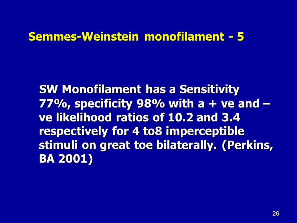 26 Semmes-Weinstein monofilament - 5 Semmes-Weinstein monofilament - 5 SW Monofilament has a Sensitivity 77%, specificity 98% with a + ve and – ve likelihood ratios of 10.2 and 3.4 respectively for 4 to8 imperceptible stimuli on great toe bilaterally.