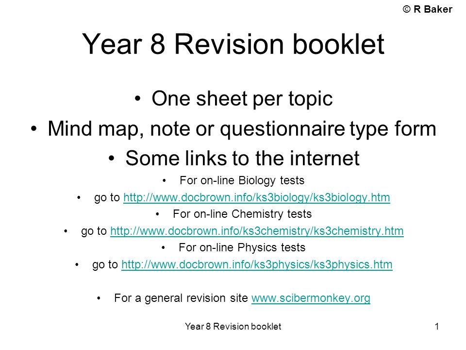 © R Baker Year 8 Revision booklet 1 One sheet per topic Mind map, note or questionnaire type form Some links to the internet For on-line Biology tests