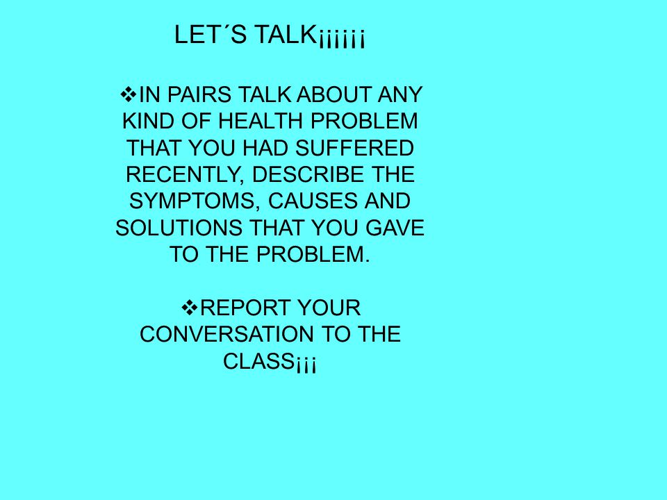 LET´S TALK¡¡¡¡¡¡  IN PAIRS TALK ABOUT ANY KIND OF HEALTH PROBLEM THAT YOU HAD SUFFERED RECENTLY, DESCRIBE THE SYMPTOMS, CAUSES AND SOLUTIONS THAT YOU GAVE TO THE PROBLEM.