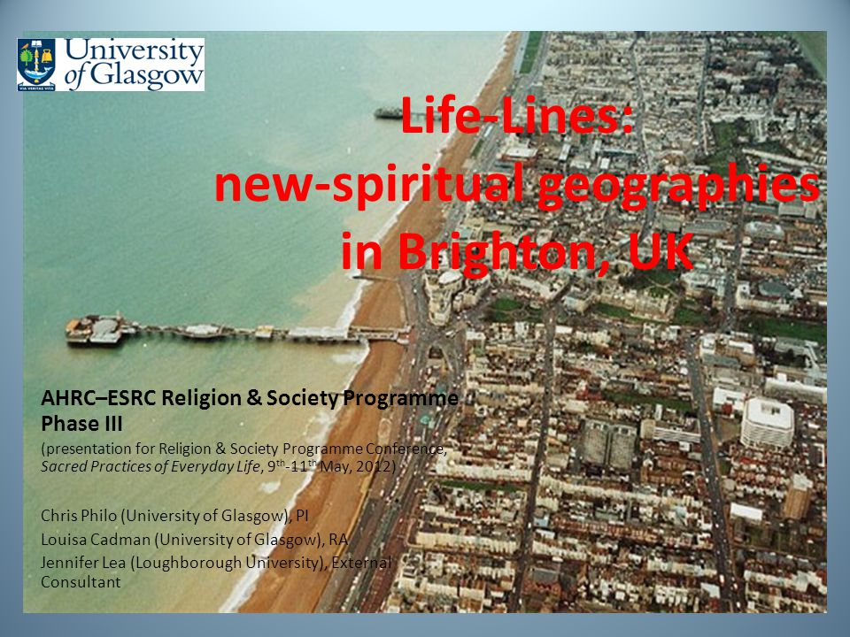 Life-Lines: new-spiritual geographies in Brighton, UK AHRC–ESRC Religion & Society Programme Phase III (presentation for Religion & Society Programme Conference, Sacred Practices of Everyday Life, 9 th -11 th May, 2012) Chris Philo (University of Glasgow), PI Louisa Cadman (University of Glasgow), RA Jennifer Lea (Loughborough University), External Consultant