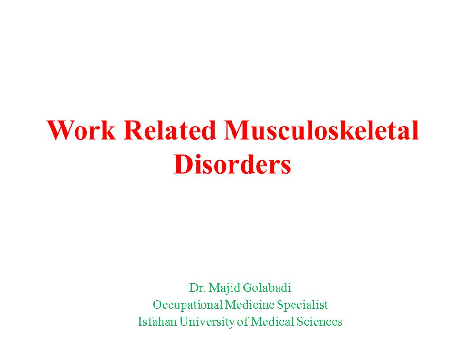Work Related Musculoskeletal Disorders Dr. Majid Golabadi Occupational Medicine Specialist Isfahan University of Medical Sciences