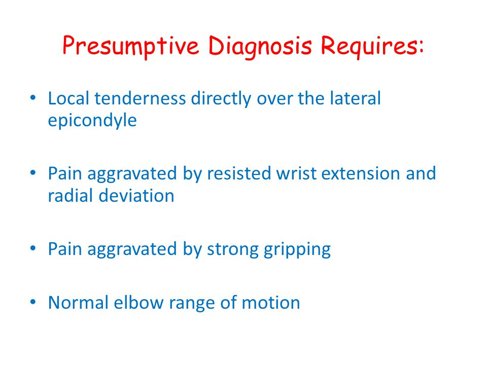 Presumptive Diagnosis Requires: Local tenderness directly over the lateral epicondyle Pain aggravated by resisted wrist extension and radial deviation
