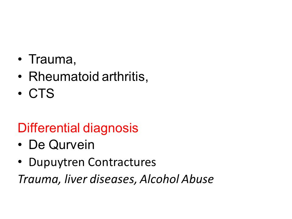 Trauma, Rheumatoid arthritis, CTS Differential diagnosis De Qurvein Dupuytren Contractures Trauma, liver diseases, Alcohol Abuse