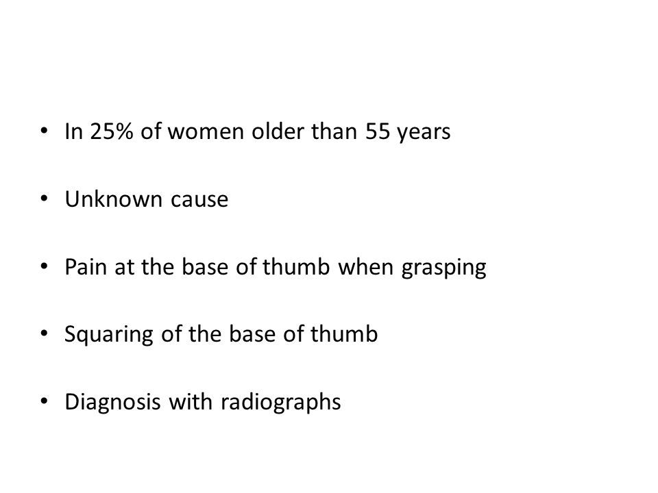 In 25% of women older than 55 years Unknown cause Pain at the base of thumb when grasping Squaring of the base of thumb Diagnosis with radiographs