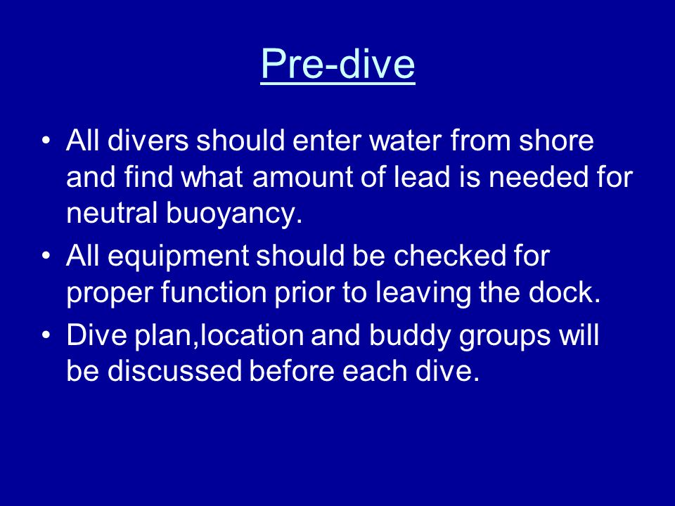 Pre-dive All divers should enter water from shore and find what amount of lead is needed for neutral buoyancy.