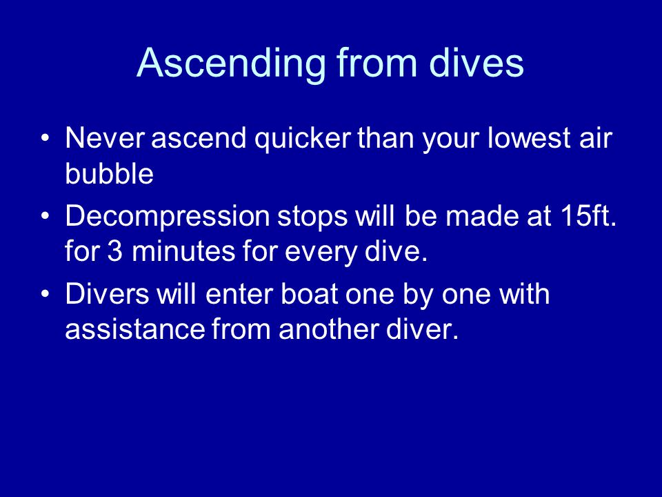 Ascending from dives Never ascend quicker than your lowest air bubble Decompression stops will be made at 15ft.