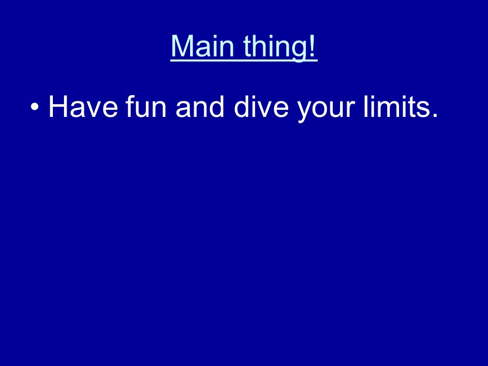 Main thing! Have fun and dive your limits.