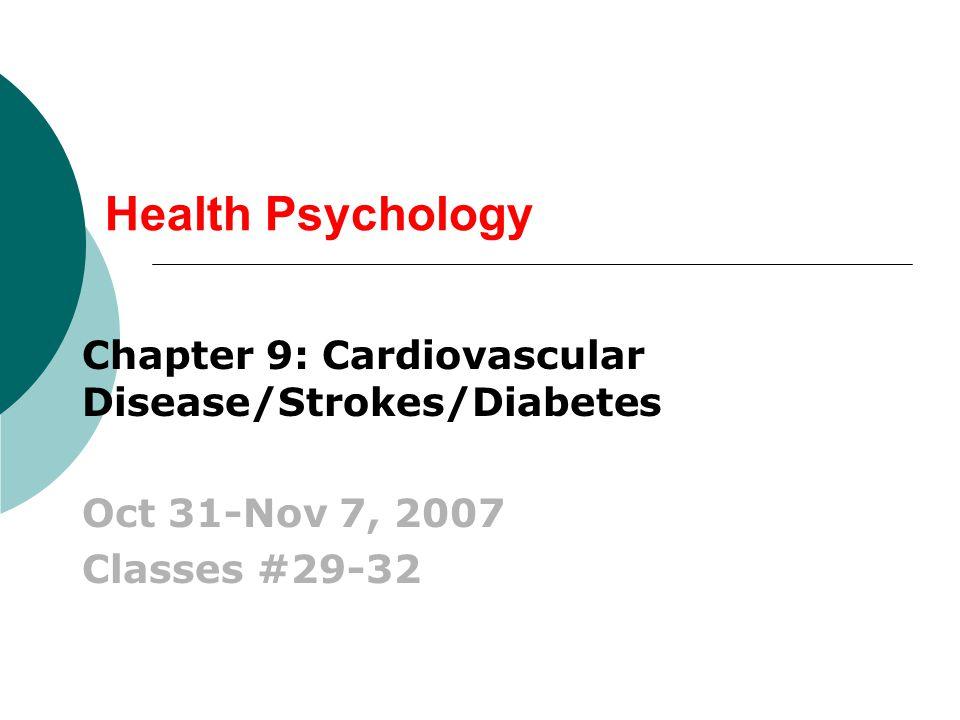 Health Psychology Chapter 9: Cardiovascular Disease/Strokes/Diabetes Oct 31-Nov 7, 2007 Classes #29-32