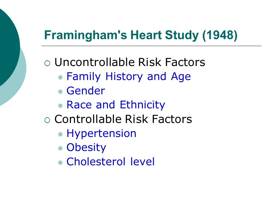 Framingham s Heart Study (1948)  Uncontrollable Risk Factors Family History and Age Gender Race and Ethnicity  Controllable Risk Factors Hypertension Obesity Cholesterol level