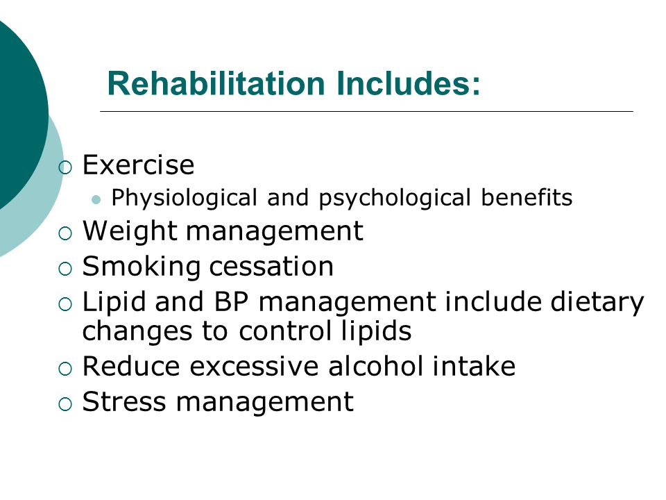 Rehabilitation Includes:  Exercise Physiological and psychological benefits  Weight management  Smoking cessation  Lipid and BP management include dietary changes to control lipids  Reduce excessive alcohol intake  Stress management