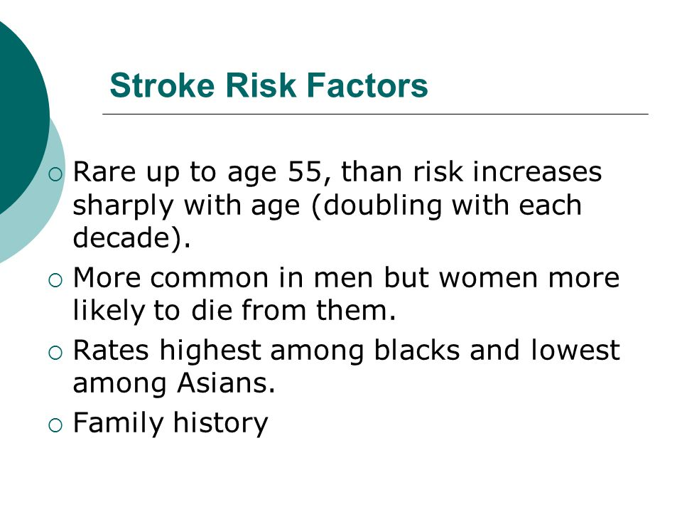 Stroke Risk Factors  Rare up to age 55, than risk increases sharply with age (doubling with each decade).