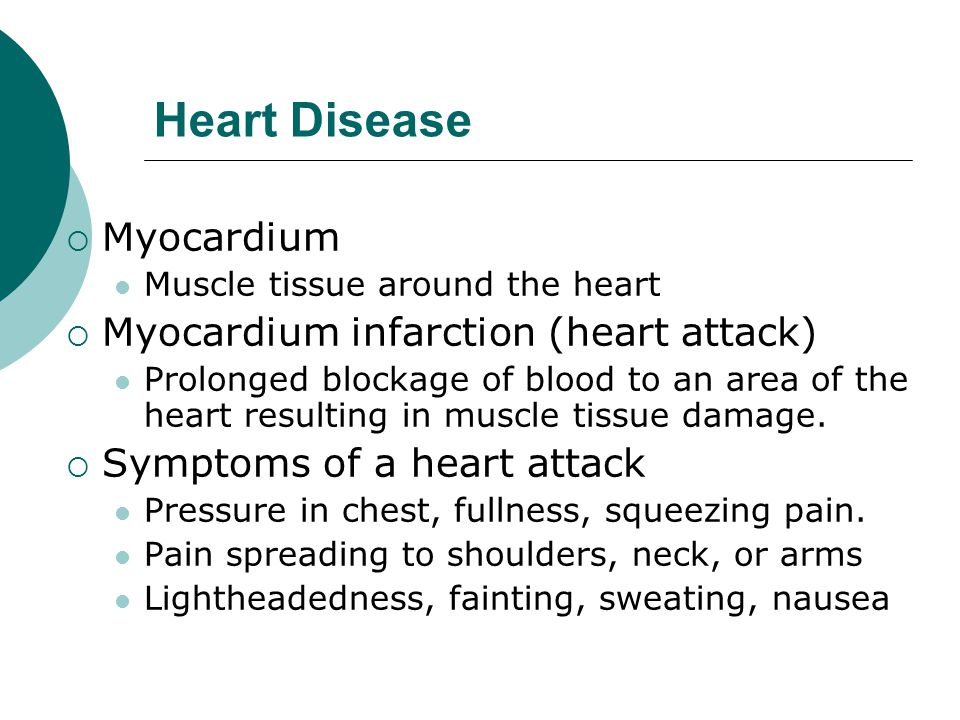 Heart Disease  Myocardium Muscle tissue around the heart  Myocardium infarction (heart attack) Prolonged blockage of blood to an area of the heart resulting in muscle tissue damage.