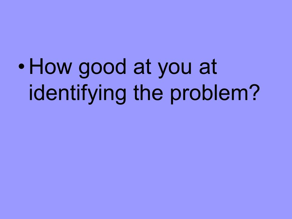 How good at you at identifying the problem?