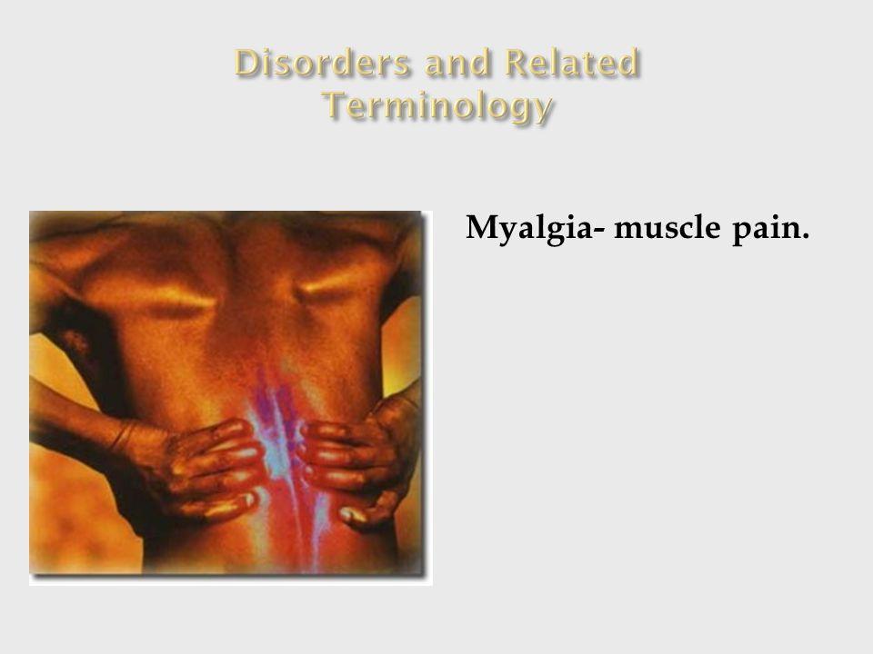 Myalgia- muscle pain.