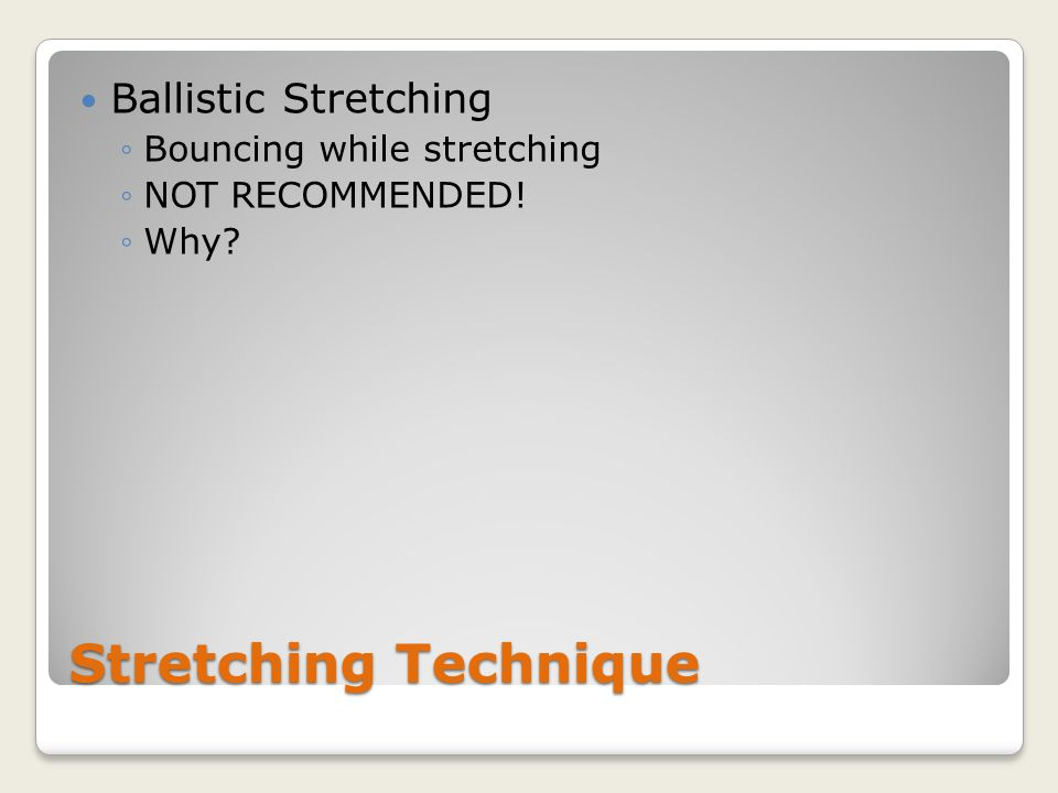 Stretching Technique Ballistic Stretching ◦Bouncing while stretching ◦NOT RECOMMENDED! ◦Why
