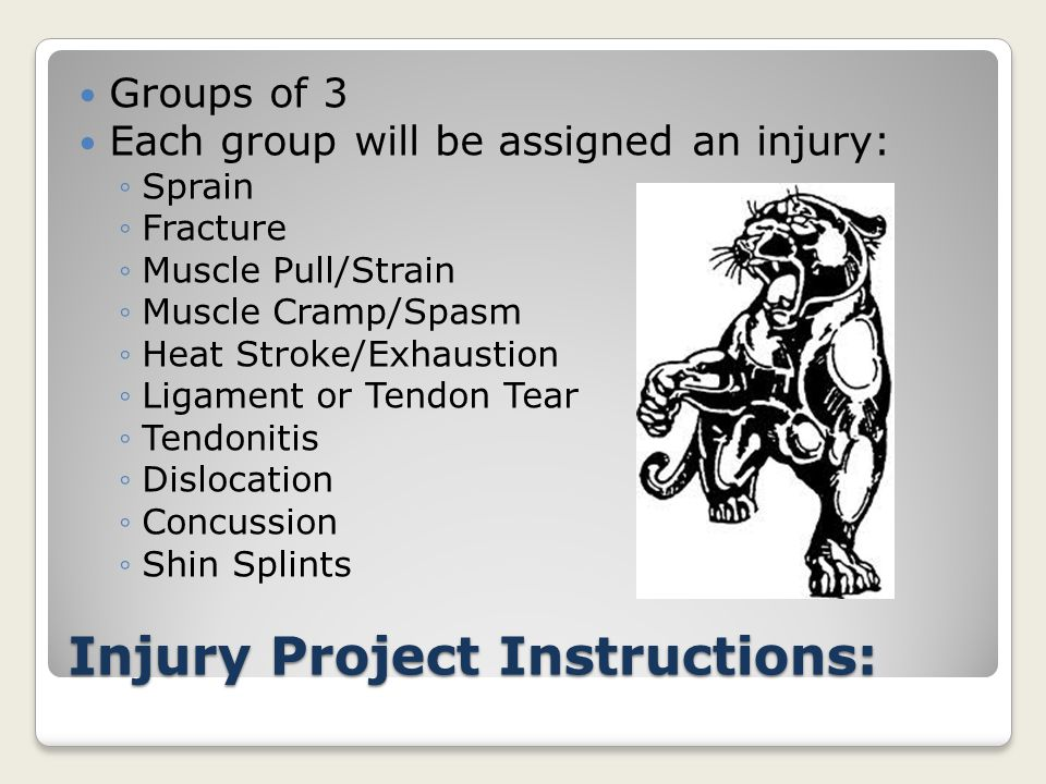 Injury Project Instructions: Groups of 3 Each group will be assigned an injury: ◦Sprain ◦Fracture ◦Muscle Pull/Strain ◦Muscle Cramp/Spasm ◦Heat Stroke/Exhaustion ◦Ligament or Tendon Tear ◦Tendonitis ◦Dislocation ◦Concussion ◦Shin Splints