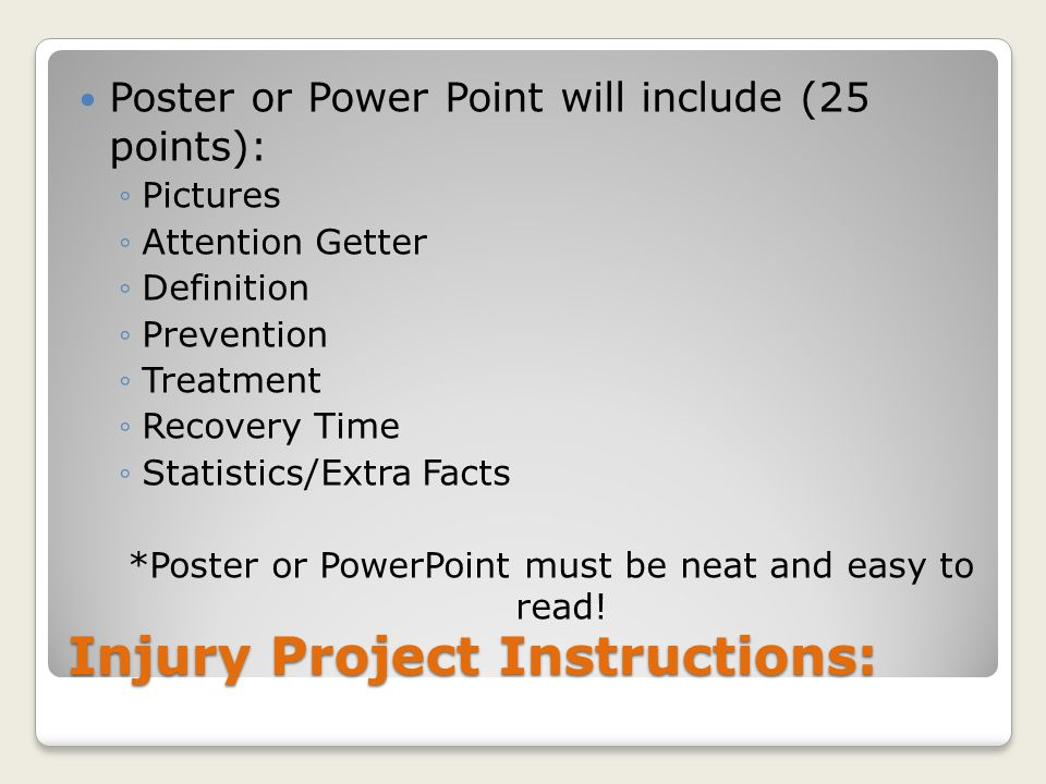 Injury Project Instructions: Poster or Power Point will include (25 points): ◦Pictures ◦Attention Getter ◦Definition ◦Prevention ◦Treatment ◦Recovery Time ◦Statistics/Extra Facts *Poster or PowerPoint must be neat and easy to read!