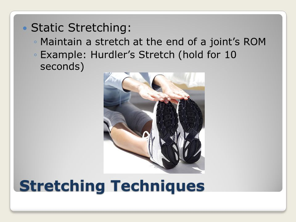 Stretching Techniques Static Stretching: ◦Maintain a stretch at the end of a joint's ROM ◦Example: Hurdler's Stretch (hold for 10 seconds)