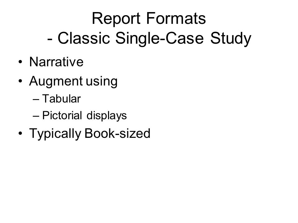 Report Formats - Classic Single-Case Study Narrative Augment using –Tabular –Pictorial displays Typically Book-sized