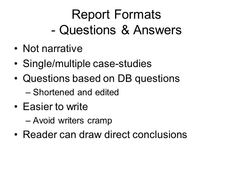 Report Formats - Questions & Answers Not narrative Single/multiple case-studies Questions based on DB questions –Shortened and edited Easier to write –Avoid writers cramp Reader can draw direct conclusions