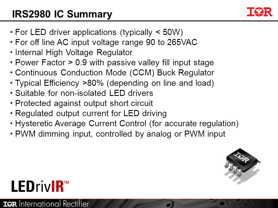IRS2980 IC Summary For LED driver applications (typically < 50W) For off line AC input voltage range 90 to 265VAC Internal High Voltage Regulator Powe