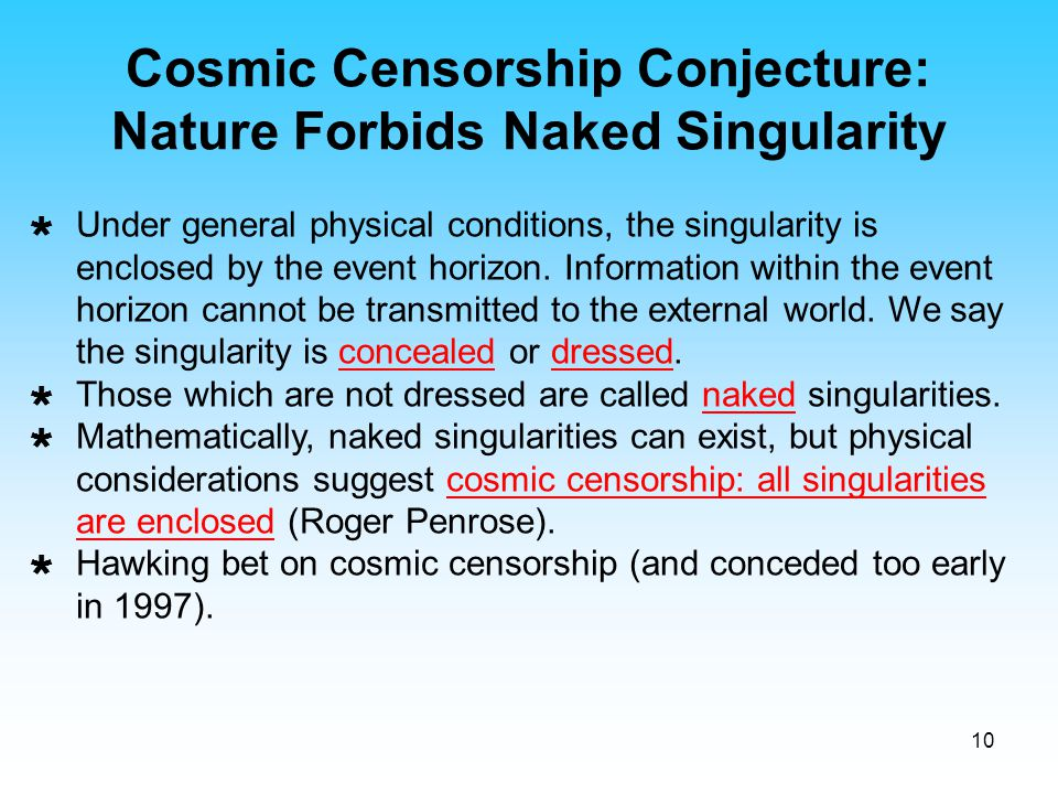 10  Under general physical conditions, the singularity is enclosed by the event horizon. Information within the event horizon cannot be transmitted t