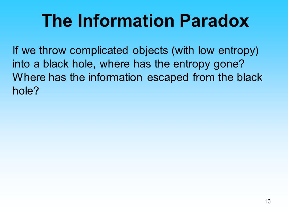 13 If we throw complicated objects (with low entropy) into a black hole, where has the entropy gone? Where has the information escaped from the black