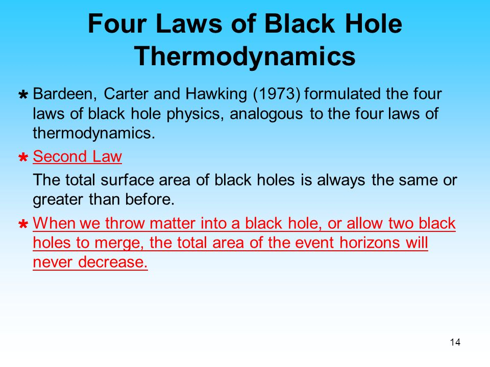 14 Four Laws of Black Hole Thermodynamics  Bardeen, Carter and Hawking (1973) formulated the four laws of black hole physics, analogous to the four l