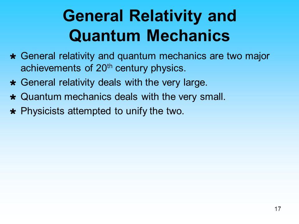 17 General Relativity and Quantum Mechanics  General relativity and quantum mechanics are two major achievements of 20 th century physics.  General