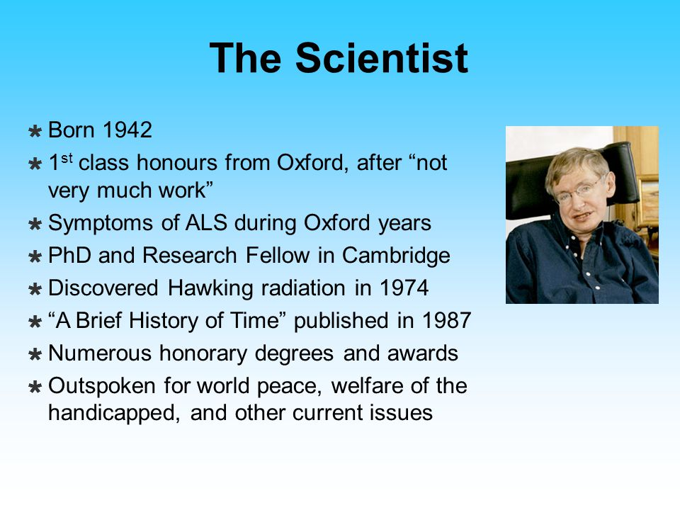 """The Scientist  Born 1942  1 st class honours from Oxford, after """"not very much work""""  Symptoms of ALS during Oxford years  PhD and Research Fellow"""