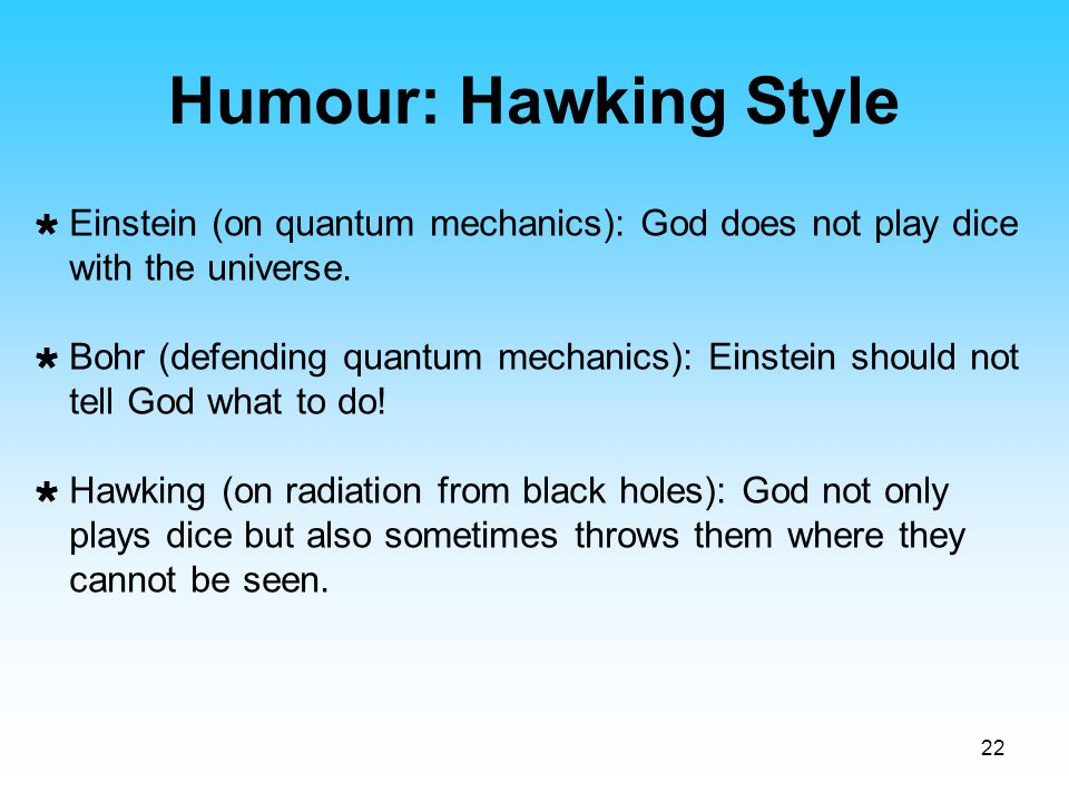22  Einstein (on quantum mechanics): God does not play dice with the universe.  Bohr (defending quantum mechanics): Einstein should not tell God wha