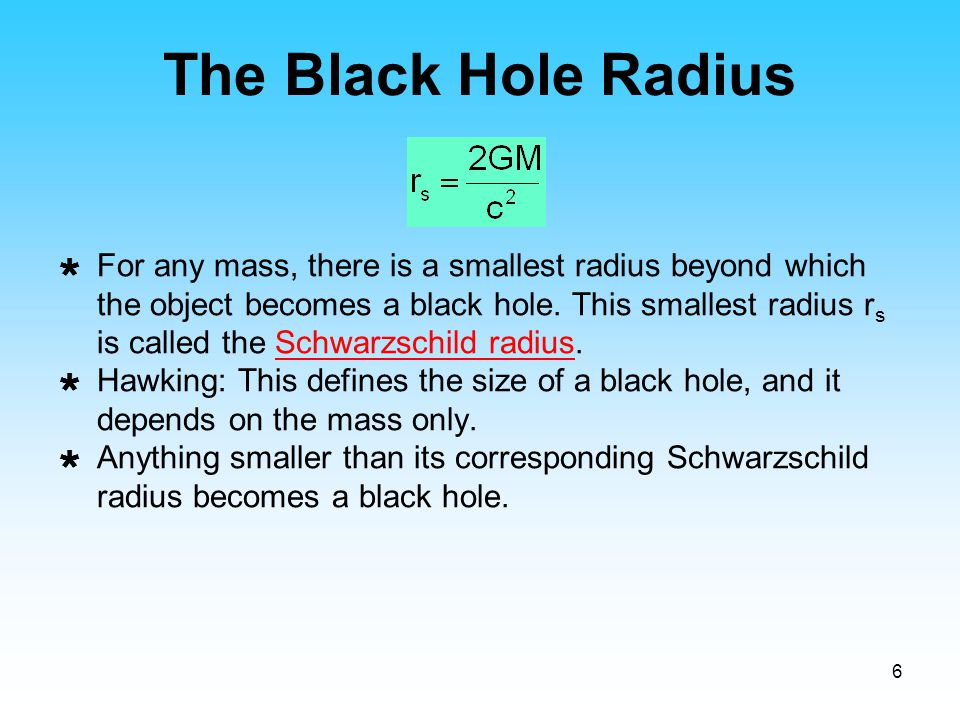 6 The Black Hole Radius  For any mass, there is a smallest radius beyond which the object becomes a black hole. This smallest radius r s is called th