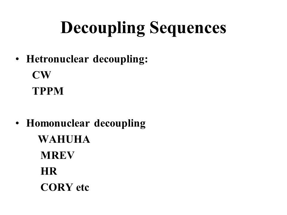 Decoupling Sequences Hetronuclear decoupling: CW TPPM Homonuclear decoupling WAHUHA MREV HR CORY etc
