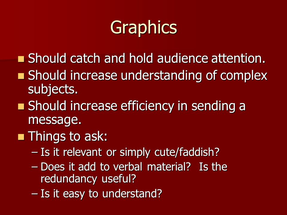 Graphics Should catch and hold audience attention. Should catch and hold audience attention. Should increase understanding of complex subjects. Should