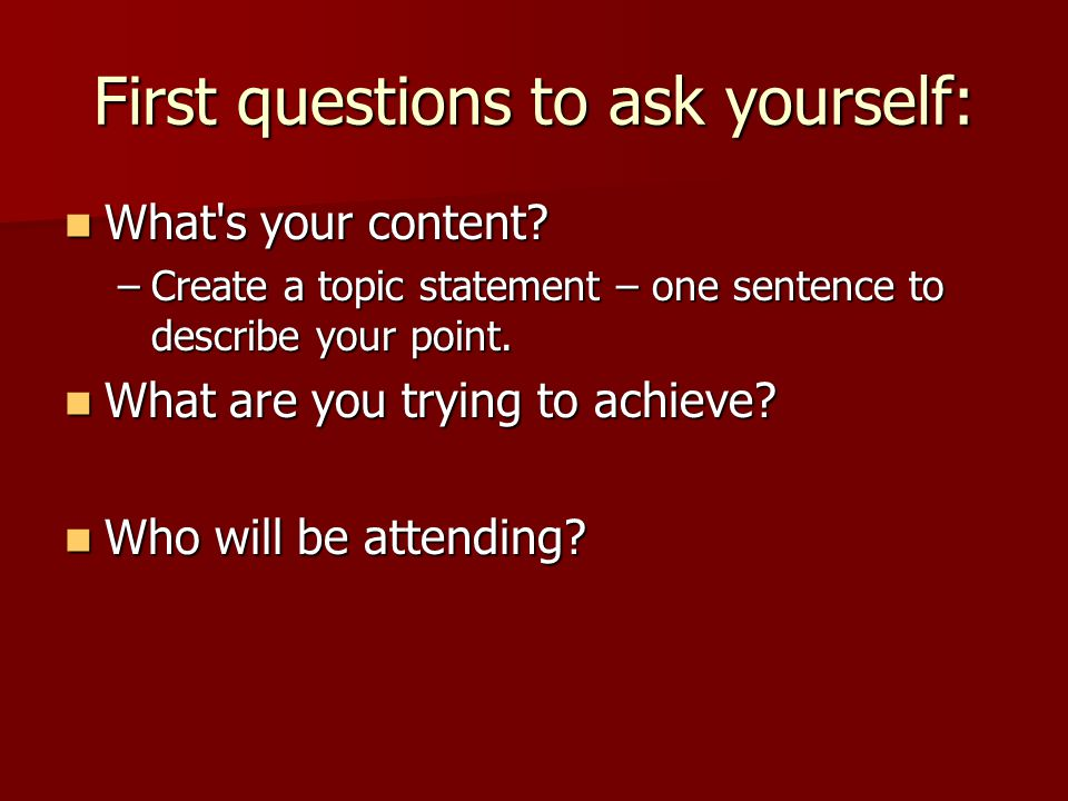 First questions to ask yourself: What's your content? What's your content? –Create a topic statement – one sentence to describe your point. What are y
