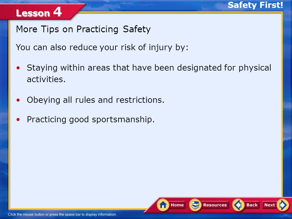 Lesson Lesson 4 Practice Safety You can reduce your risk of injury by: Visiting a health care professional for a health screening before beginning a new activity.health screening Using the proper safety equipment for your chosen activity.