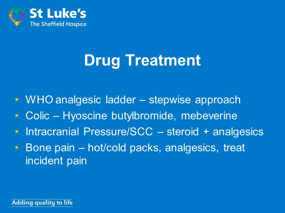 Drug Treatment WHO analgesic ladder – stepwise approach Colic – Hyoscine butylbromide, mebeverine Intracranial Pressure/SCC – steroid + analgesics Bon