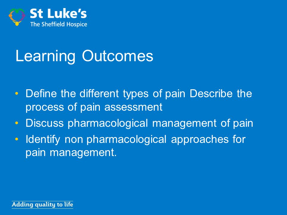 Learning Outcomes Define the different types of pain Describe the process of pain assessment Discuss pharmacological management of pain Identify non p