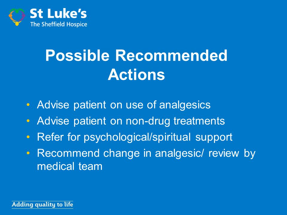 Possible Recommended Actions Advise patient on use of analgesics Advise patient on non-drug treatments Refer for psychological/spiritual support Recom