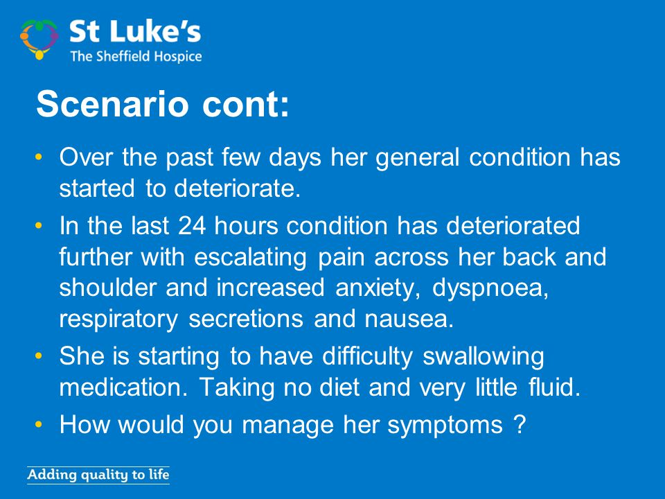 Scenario cont: Over the past few days her general condition has started to deteriorate. In the last 24 hours condition has deteriorated further with e
