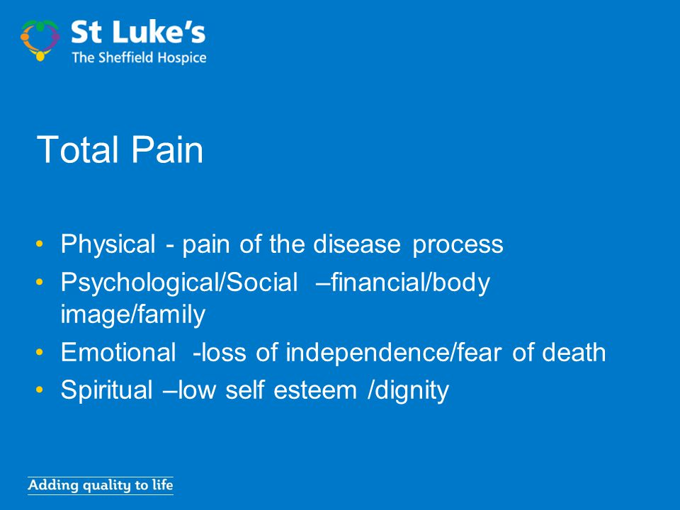 Total Pain Physical - pain of the disease process Psychological/Social –financial/body image/family Emotional -loss of independence/fear of death Spir
