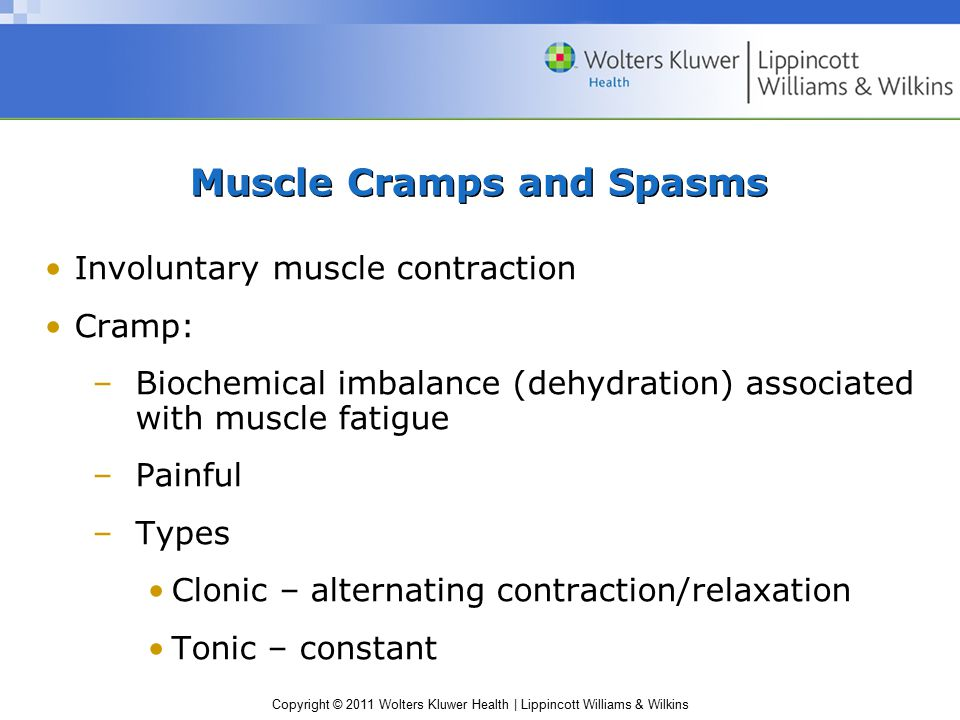 Copyright © 2011 Wolters Kluwer Health | Lippincott Williams & Wilkins Muscle Cramps and Spasms Involuntary muscle contraction Cramp: –Biochemical imb
