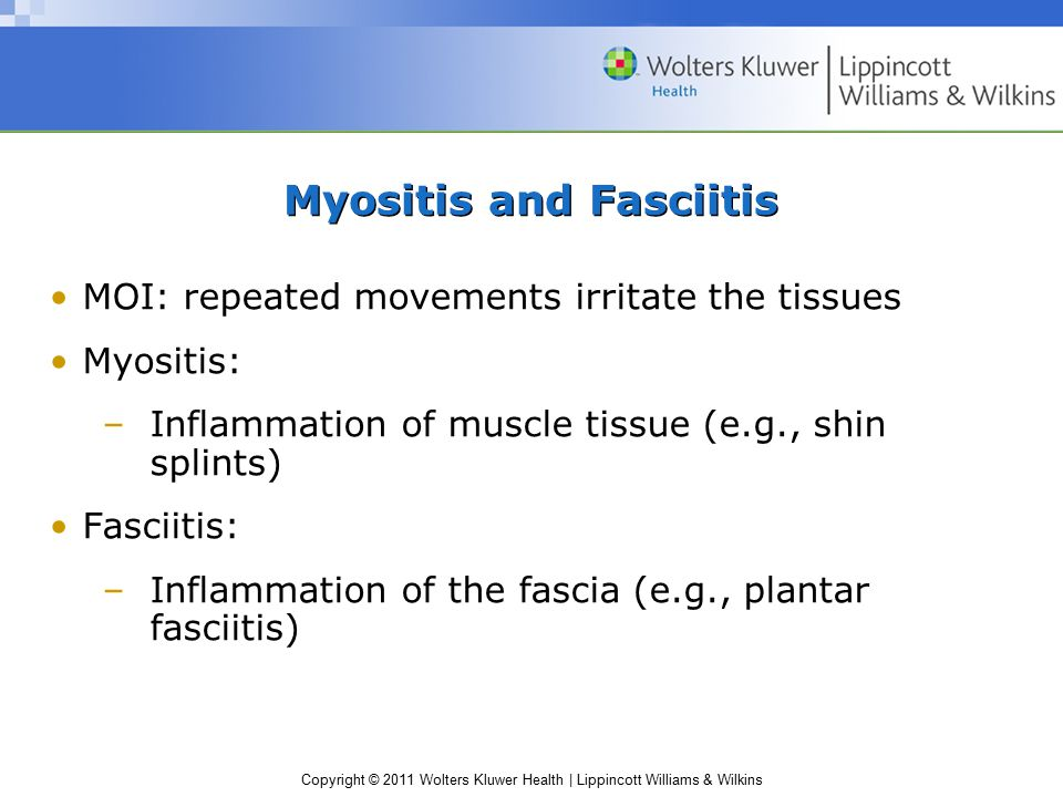 Copyright © 2011 Wolters Kluwer Health | Lippincott Williams & Wilkins Myositis and Fasciitis MOI: repeated movements irritate the tissues Myositis: –