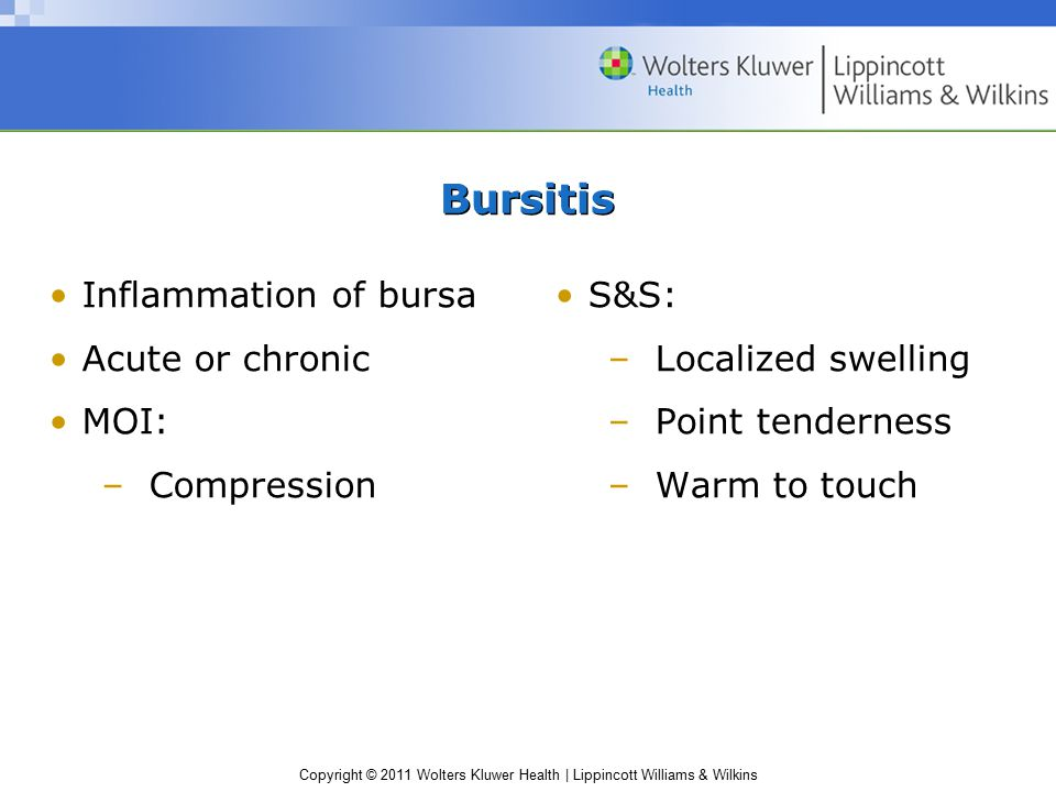Copyright © 2011 Wolters Kluwer Health | Lippincott Williams & Wilkins Bursitis Inflammation of bursa Acute or chronic MOI: –Compression S&S: –Localiz
