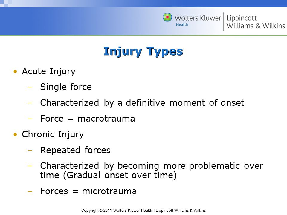 Copyright © 2011 Wolters Kluwer Health | Lippincott Williams & Wilkins Injury Types Acute Injury –Single force –Characterized by a definitive moment o