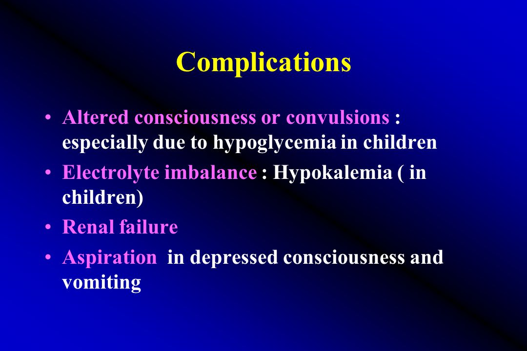 Complications Altered consciousness or convulsions : especially due to hypoglycemia in children Electrolyte imbalance : Hypokalemia ( in children) Renal failure Aspiration in depressed consciousness and vomiting